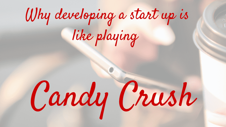 Why developing a start up is like playing Candy Crush